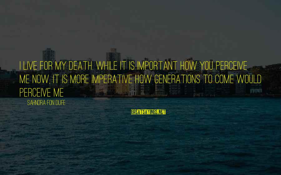 Live Now Quotes Sayings By Sahndra Fon Dufe: I live for my death. While it is important how you perceive me now, It