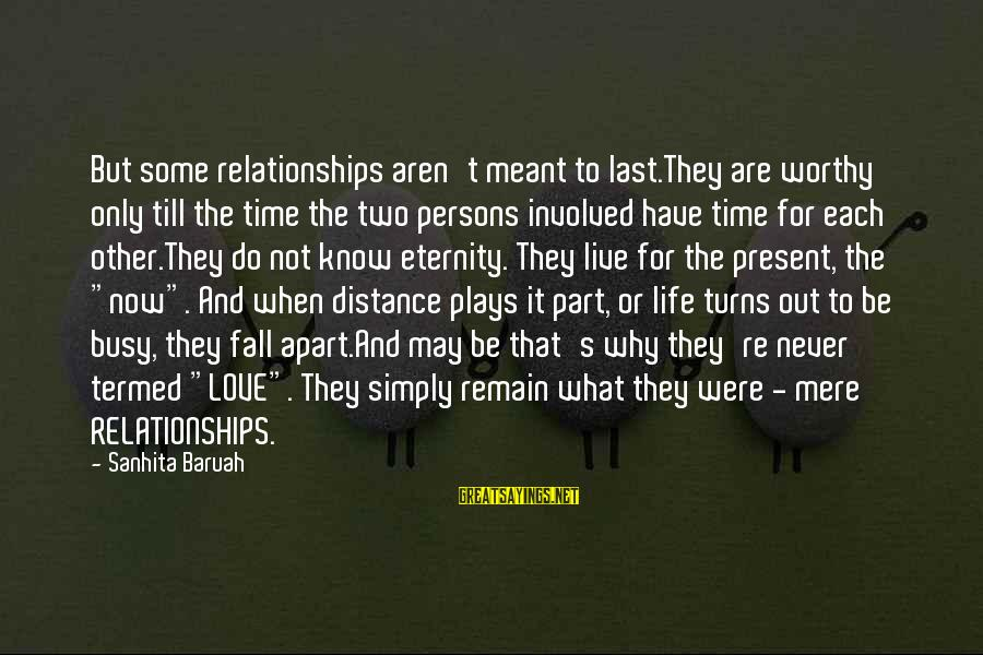 Live Now Quotes Sayings By Sanhita Baruah: But some relationships aren't meant to last.They are worthy only till the time the two