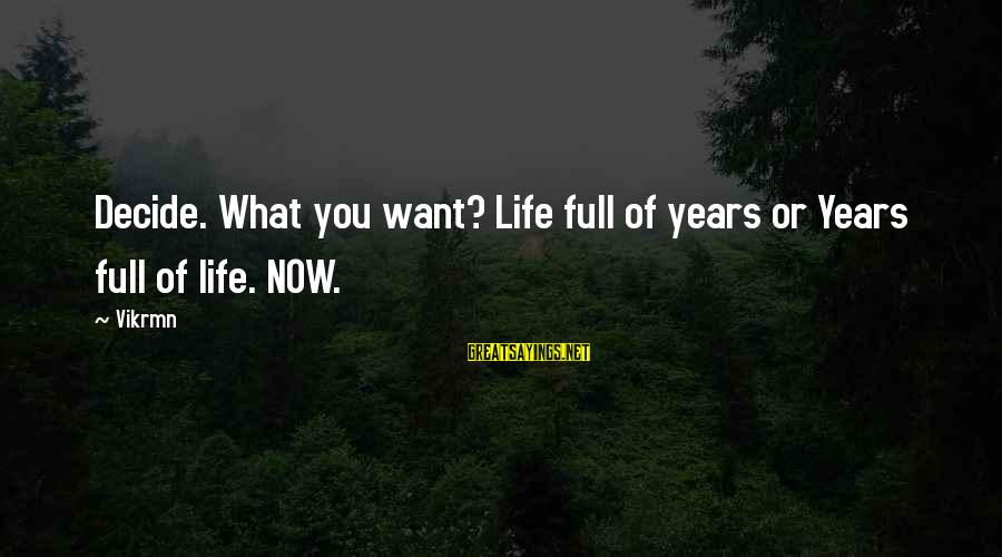 Live Now Quotes Sayings By Vikrmn: Decide. What you want? Life full of years or Years full of life. NOW.