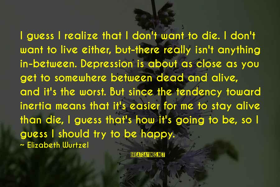 Live Or Die Trying Sayings By Elizabeth Wurtzel: I guess I realize that I don't want to die. I don't want to live