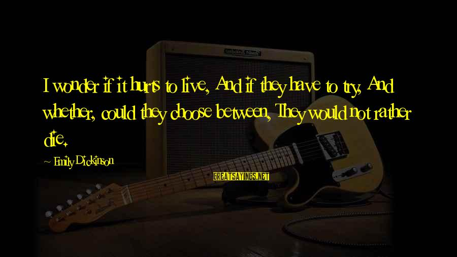 Live Or Die Trying Sayings By Emily Dickinson: I wonder if it hurts to live, And if they have to try, And whether,