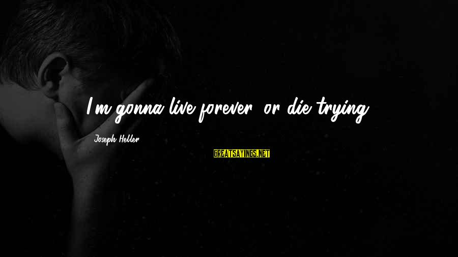 Live Or Die Trying Sayings By Joseph Heller: I'm gonna live forever, or die trying.