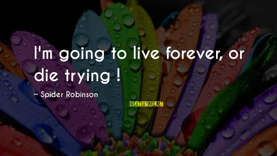 Live Or Die Trying Sayings By Spider Robinson: I'm going to live forever, or die trying !