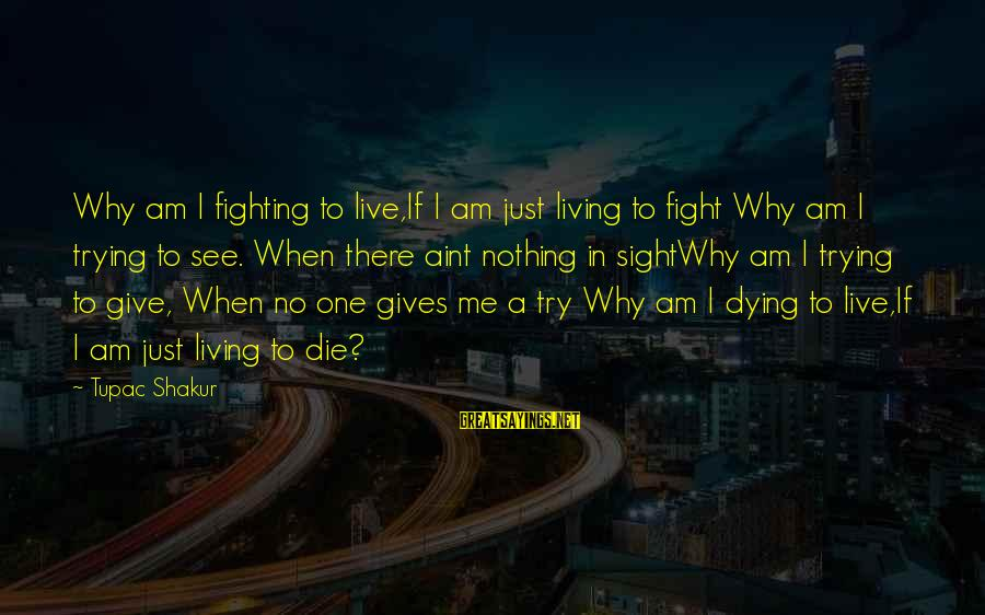 Live Or Die Trying Sayings By Tupac Shakur: Why am I fighting to live,If I am just living to fight Why am I