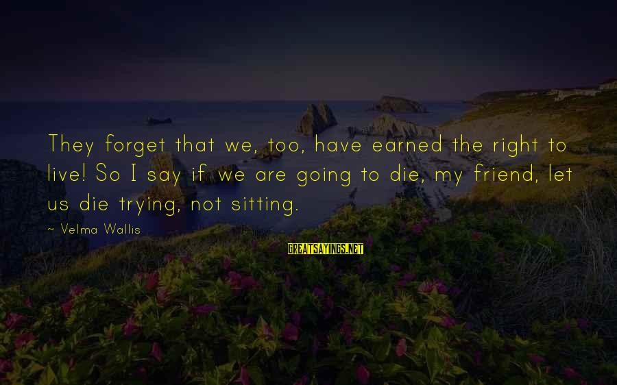Live Or Die Trying Sayings By Velma Wallis: They forget that we, too, have earned the right to live! So I say if