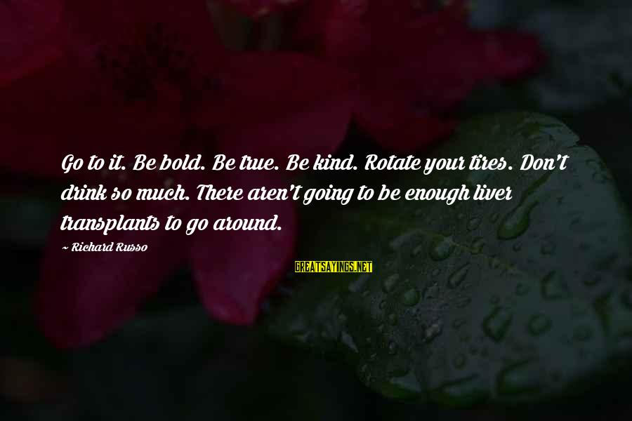 Liver Transplants Sayings By Richard Russo: Go to it. Be bold. Be true. Be kind. Rotate your tires. Don't drink so
