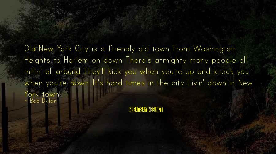Livin Sayings By Bob Dylan: Old New York City is a friendly old town From Washington Heights to Harlem on