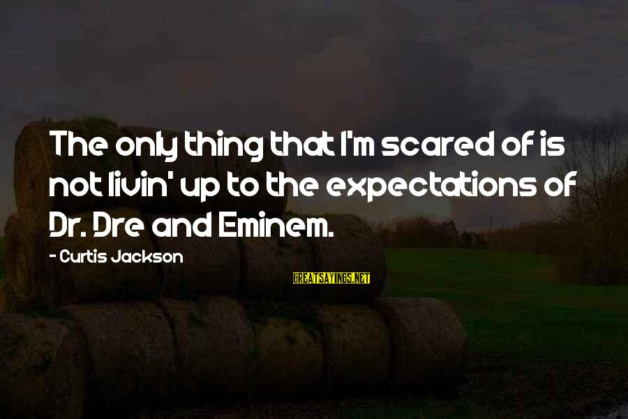 Livin Sayings By Curtis Jackson: The only thing that I'm scared of is not livin' up to the expectations of