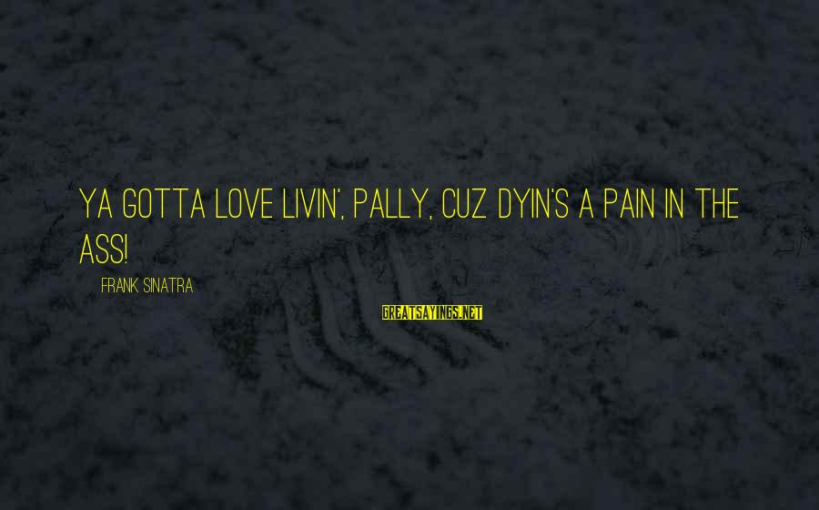 Livin Sayings By Frank Sinatra: Ya gotta love livin', pally, cuz dyin's a pain in the ass!