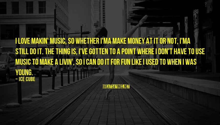 Livin Sayings By Ice Cube: I love makin' music, so whether I'ma make money at it or not, I'ma still