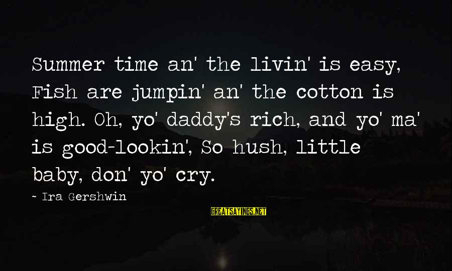 Livin Sayings By Ira Gershwin: Summer time an' the livin' is easy, Fish are jumpin' an' the cotton is high.