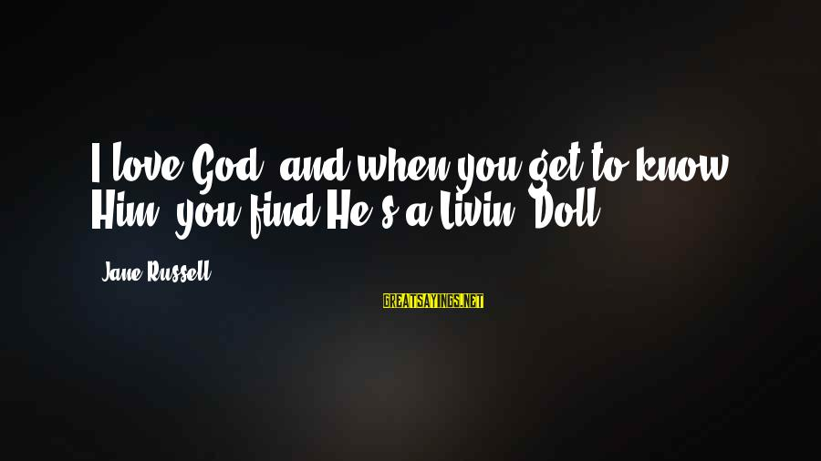 Livin Sayings By Jane Russell: I love God, and when you get to know Him, you find He's a Livin'