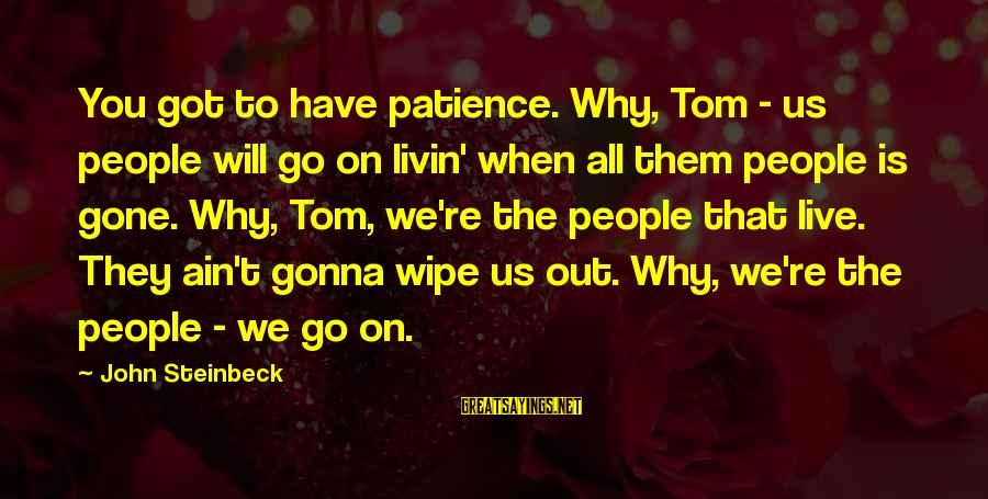 Livin Sayings By John Steinbeck: You got to have patience. Why, Tom - us people will go on livin' when