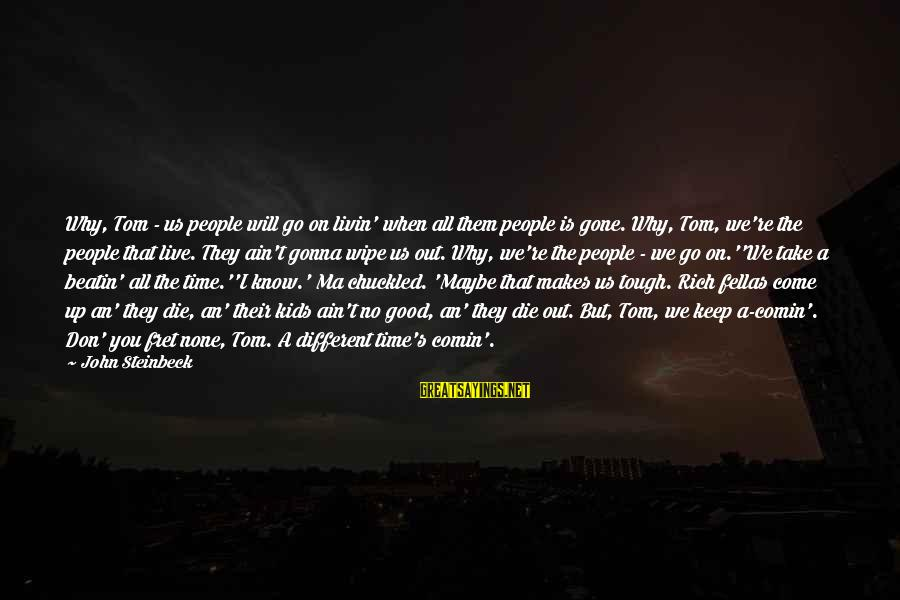 Livin Sayings By John Steinbeck: Why, Tom - us people will go on livin' when all them people is gone.
