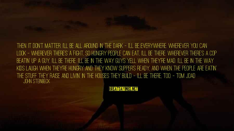 Livin Sayings By John Steinbeck: Then it don't matter. I'll be all around in the dark - I'll be everywhere.