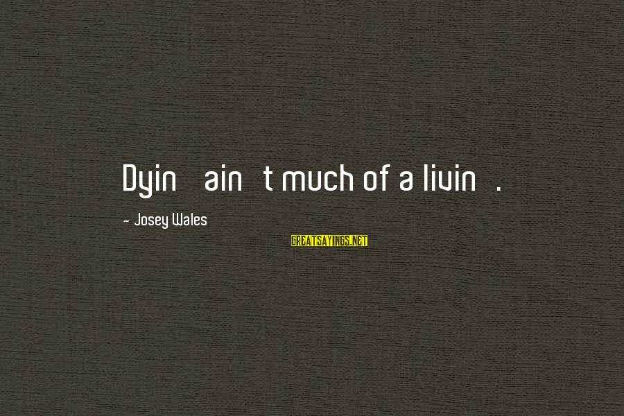 Livin Sayings By Josey Wales: Dyin' ain't much of a livin'.
