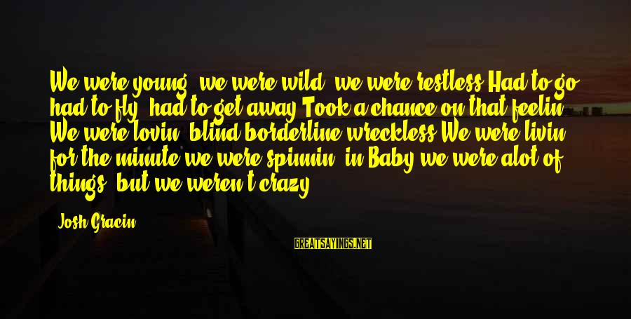 Livin Sayings By Josh Gracin: We were young, we were wild, we were restless Had to go, had to fly,