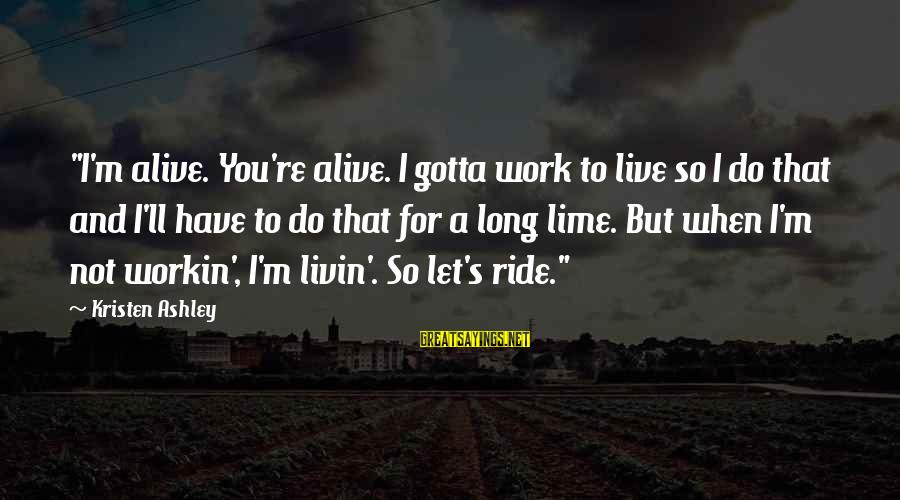 """Livin Sayings By Kristen Ashley: """"I'm alive. You're alive. I gotta work to live so I do that and I'll"""
