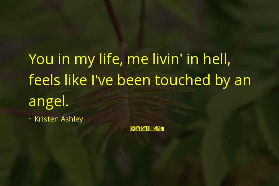 Livin Sayings By Kristen Ashley: You in my life, me livin' in hell, feels like I've been touched by an