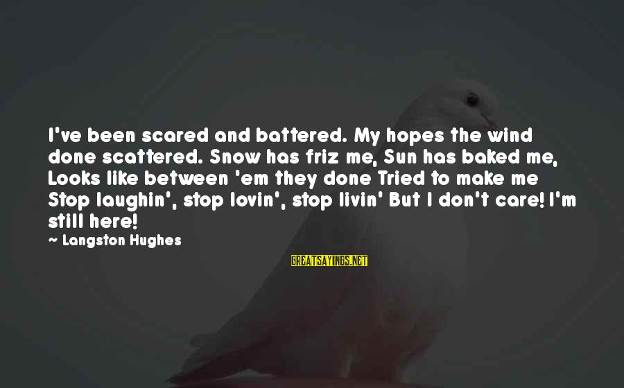 Livin Sayings By Langston Hughes: I've been scared and battered. My hopes the wind done scattered. Snow has friz me,