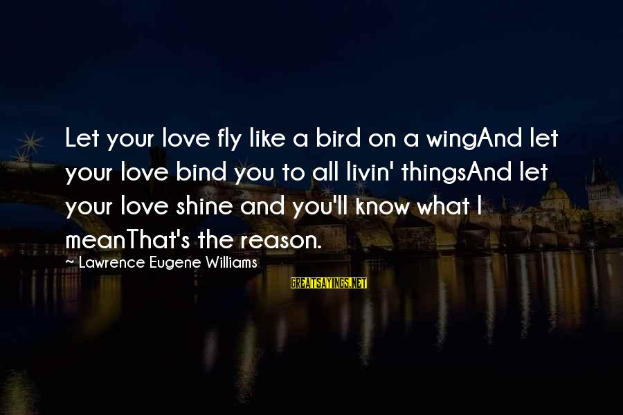 Livin Sayings By Lawrence Eugene Williams: Let your love fly like a bird on a wingAnd let your love bind you