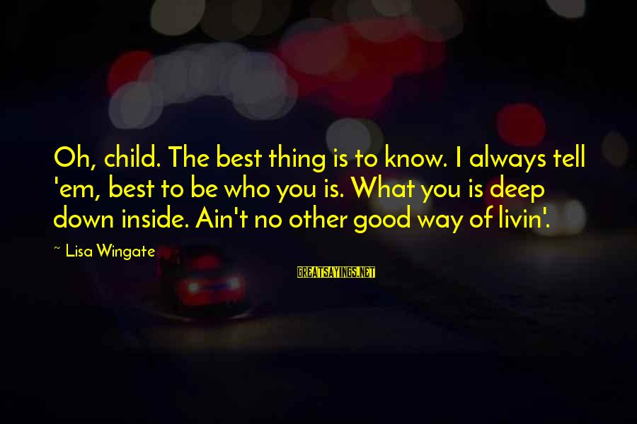Livin Sayings By Lisa Wingate: Oh, child. The best thing is to know. I always tell 'em, best to be