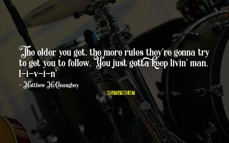 Livin Sayings By Matthew McConaughey: The older you get, the more rules they're gonna try to get you to follow.