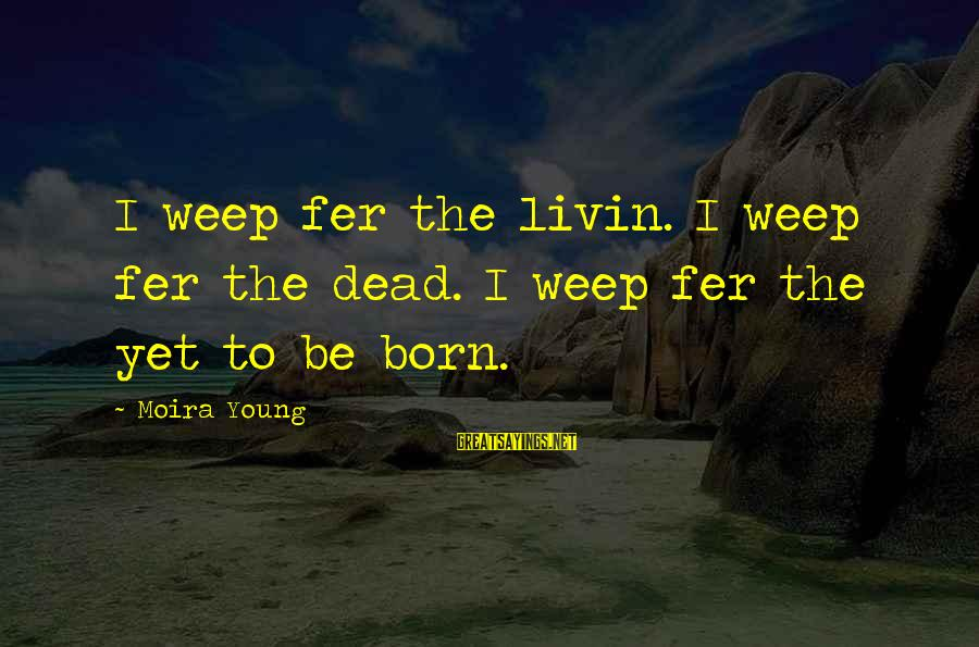 Livin Sayings By Moira Young: I weep fer the livin. I weep fer the dead. I weep fer the yet