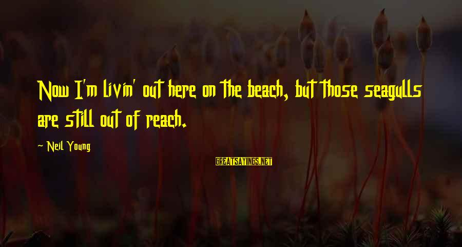 Livin Sayings By Neil Young: Now I'm livin' out here on the beach, but those seagulls are still out of