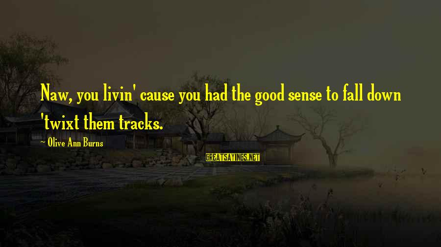 Livin Sayings By Olive Ann Burns: Naw, you livin' cause you had the good sense to fall down 'twixt them tracks.