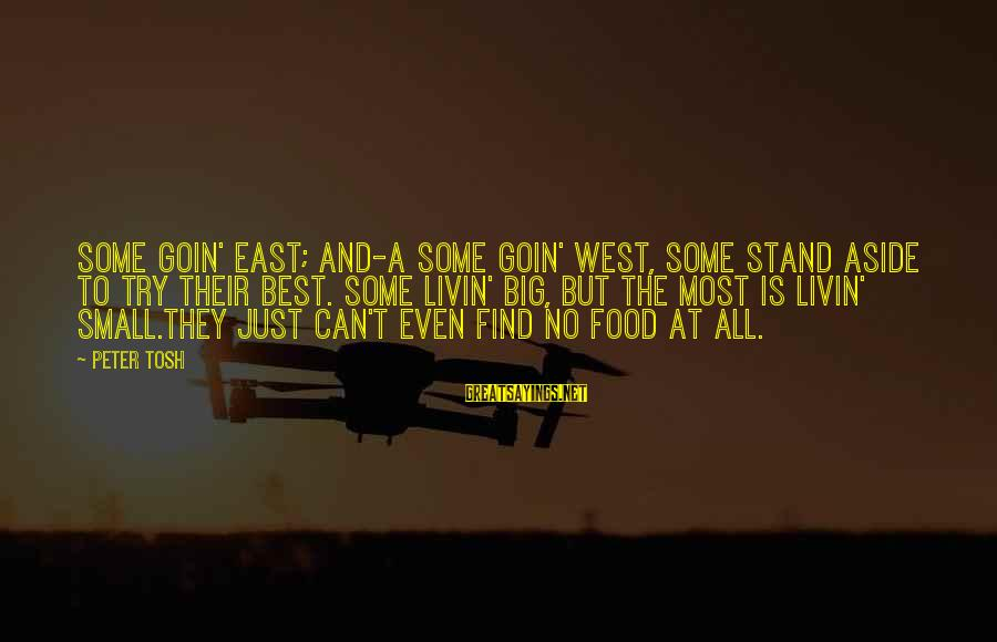 Livin Sayings By Peter Tosh: Some goin' east; and-a some goin' west, Some stand aside to try their best. Some