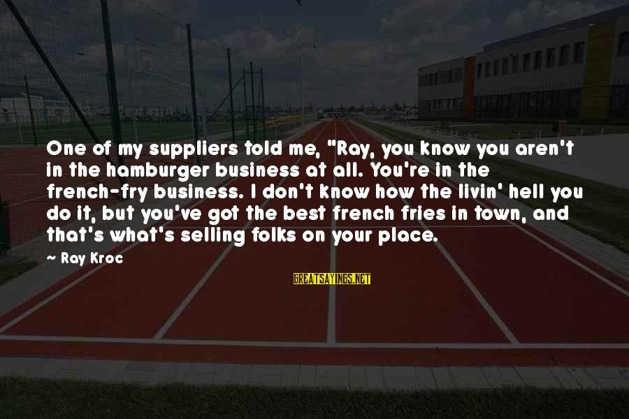 """Livin Sayings By Ray Kroc: One of my suppliers told me, """"Ray, you know you aren't in the hamburger business"""