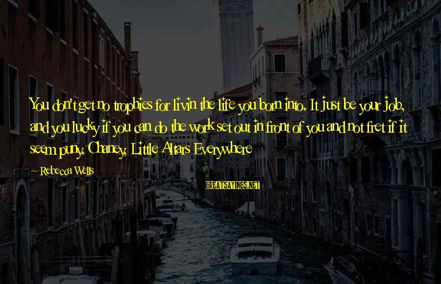 Livin Sayings By Rebecca Wells: You don't get no trophies for livin the life you born into. It just be
