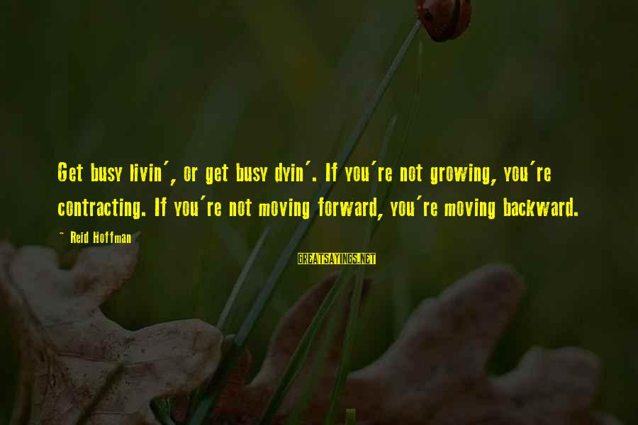 Livin Sayings By Reid Hoffman: Get busy livin', or get busy dyin'. If you're not growing, you're contracting. If you're