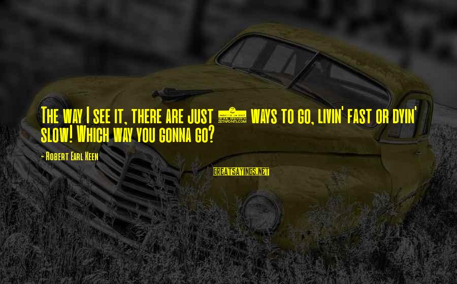 Livin Sayings By Robert Earl Keen: The way I see it, there are just 2 ways to go, livin' fast or