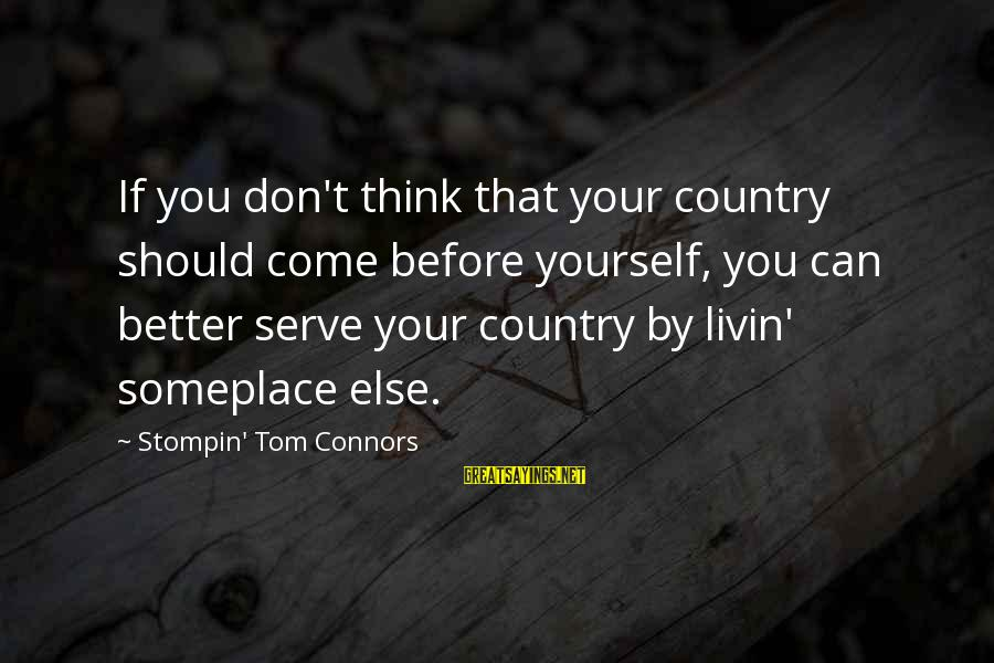 Livin Sayings By Stompin' Tom Connors: If you don't think that your country should come before yourself, you can better serve