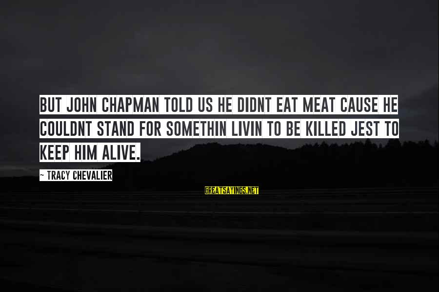 Livin Sayings By Tracy Chevalier: But John Chapman told us he didnt eat meat cause he couldnt stand for somethin