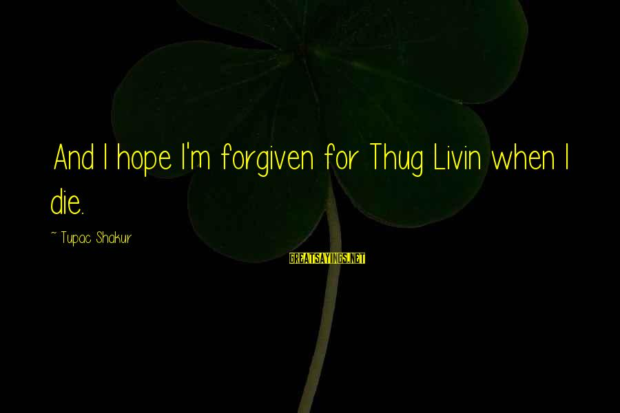 Livin Sayings By Tupac Shakur: And I hope I'm forgiven for Thug Livin when I die.