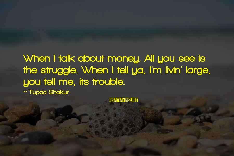 Livin Sayings By Tupac Shakur: When I talk about money. All you see is the struggle. When I tell ya,