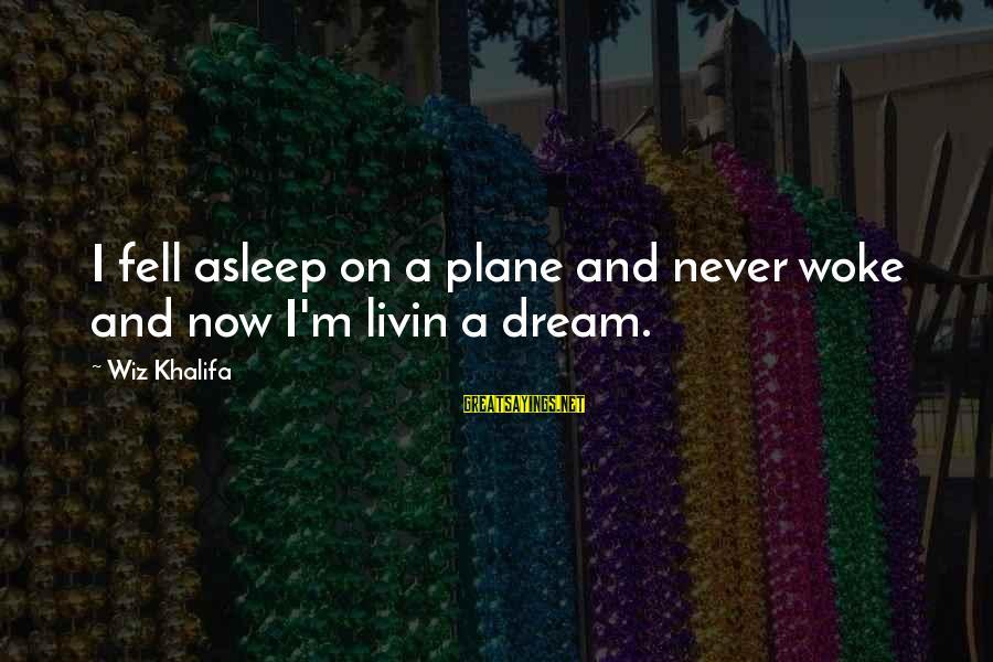 Livin Sayings By Wiz Khalifa: I fell asleep on a plane and never woke and now I'm livin a dream.