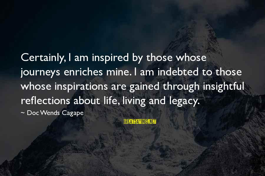 Living An Inspired Life Sayings By Doc Wends Cagape: Certainly, I am inspired by those whose journeys enriches mine. I am indebted to those