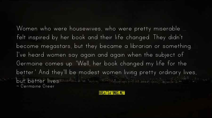 Living An Inspired Life Sayings By Germaine Greer: Women who were housewives, who were pretty miserable ... felt inspired by her book and
