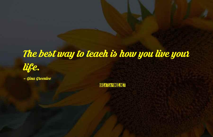 Living An Inspired Life Sayings By Gina Greenlee: The best way to teach is how you live your life.