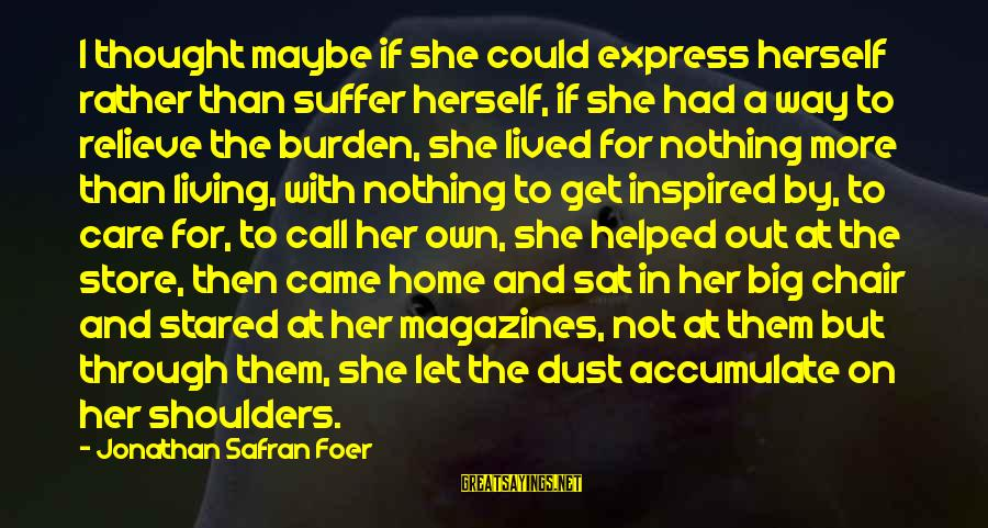 Living An Inspired Life Sayings By Jonathan Safran Foer: I thought maybe if she could express herself rather than suffer herself, if she had