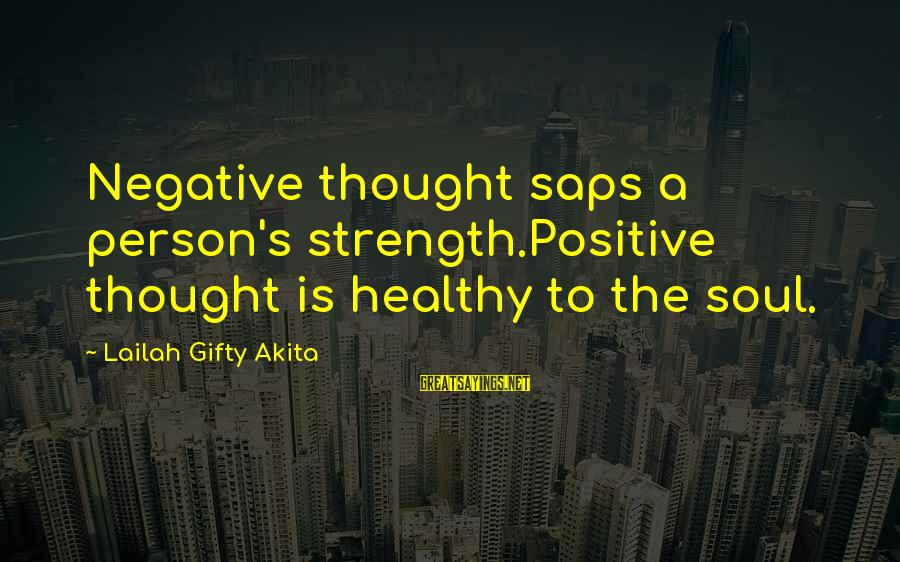 Living An Inspired Life Sayings By Lailah Gifty Akita: Negative thought saps a person's strength.Positive thought is healthy to the soul.