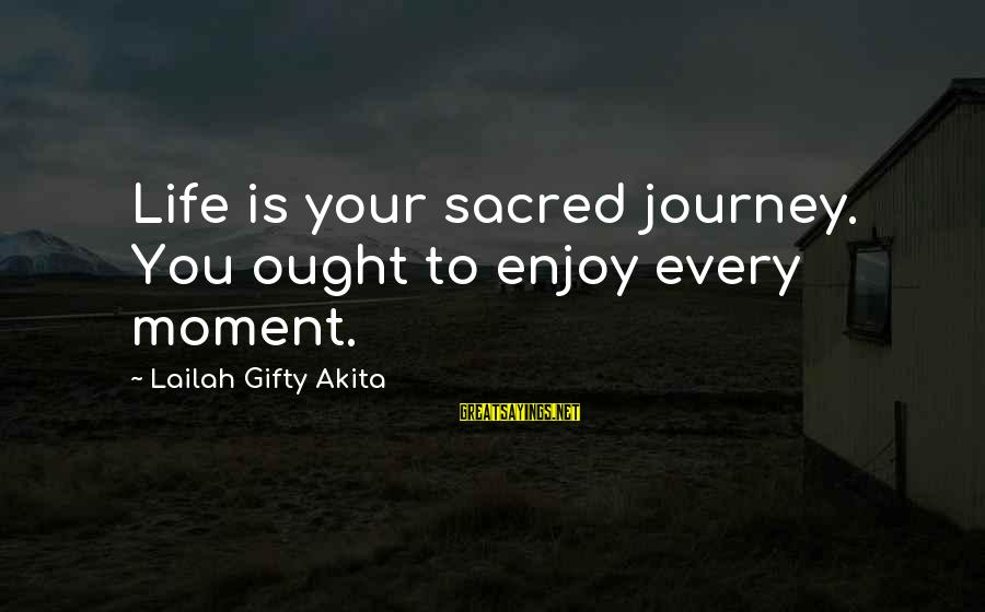 Living An Inspired Life Sayings By Lailah Gifty Akita: Life is your sacred journey. You ought to enjoy every moment.
