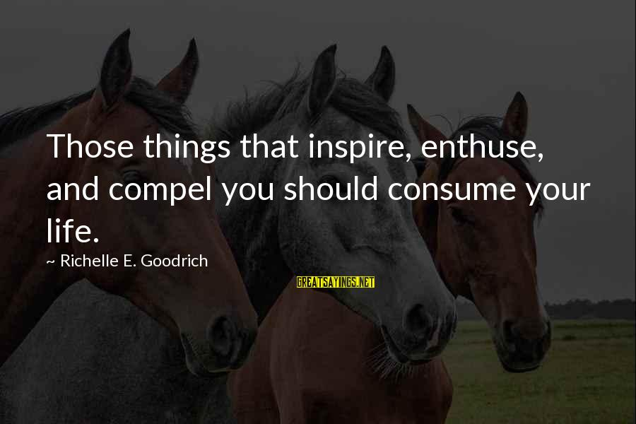 Living An Inspired Life Sayings By Richelle E. Goodrich: Those things that inspire, enthuse, and compel you should consume your life.