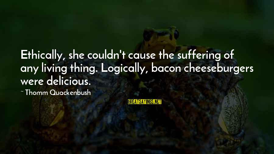 Living Ethically Sayings By Thomm Quackenbush: Ethically, she couldn't cause the suffering of any living thing. Logically, bacon cheeseburgers were delicious.