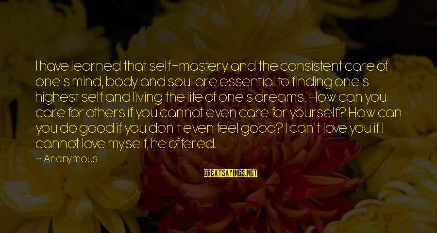 Living For Yourself And Not Others Sayings By Anonymous: I have learned that self-mastery and the consistent care of one's mind, body and soul