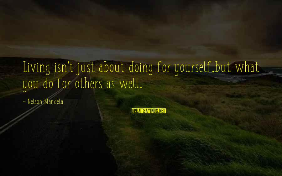 Living For Yourself And Not Others Sayings By Nelson Mandela: Living isn't just about doing for yourself,but what you do for others as well.